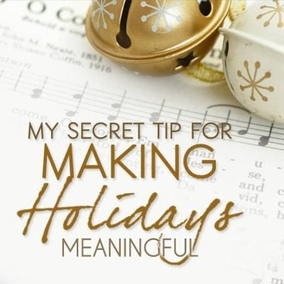 My Secret Tip For Making Holidays Meaningful